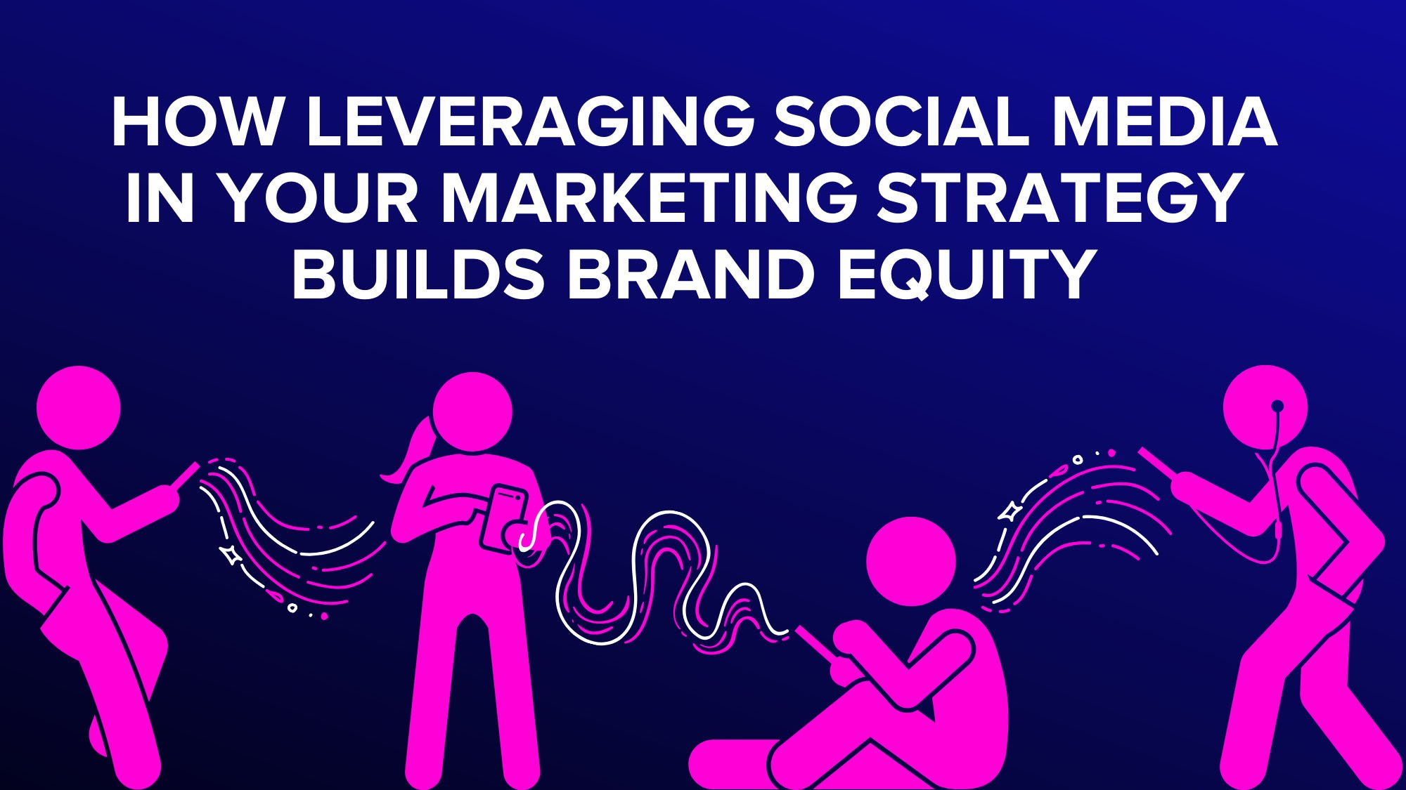 How leveraging social media in your marketing strategy builds brand equity